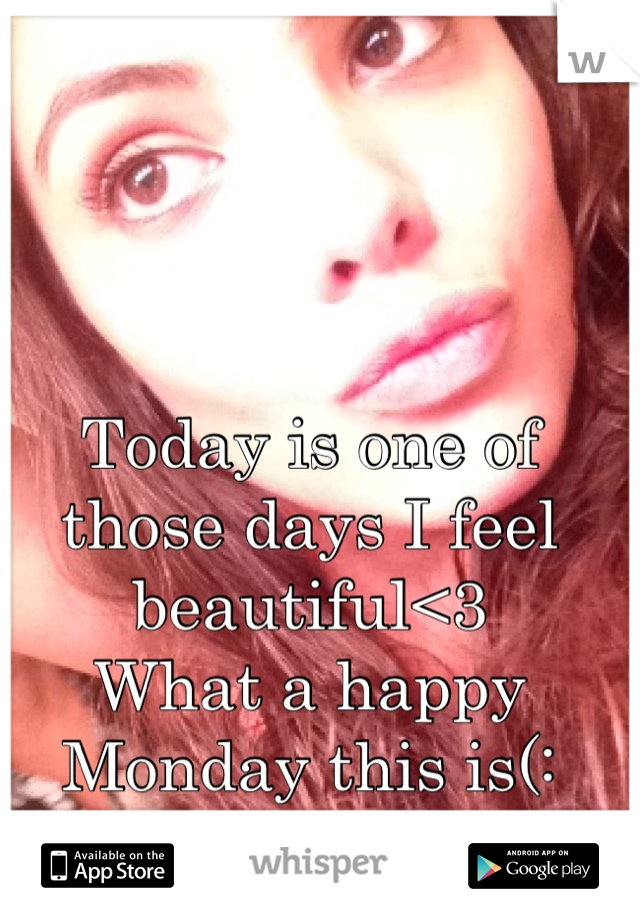 Today is one of those days I feel beautiful<3 What a happy Monday this is(: