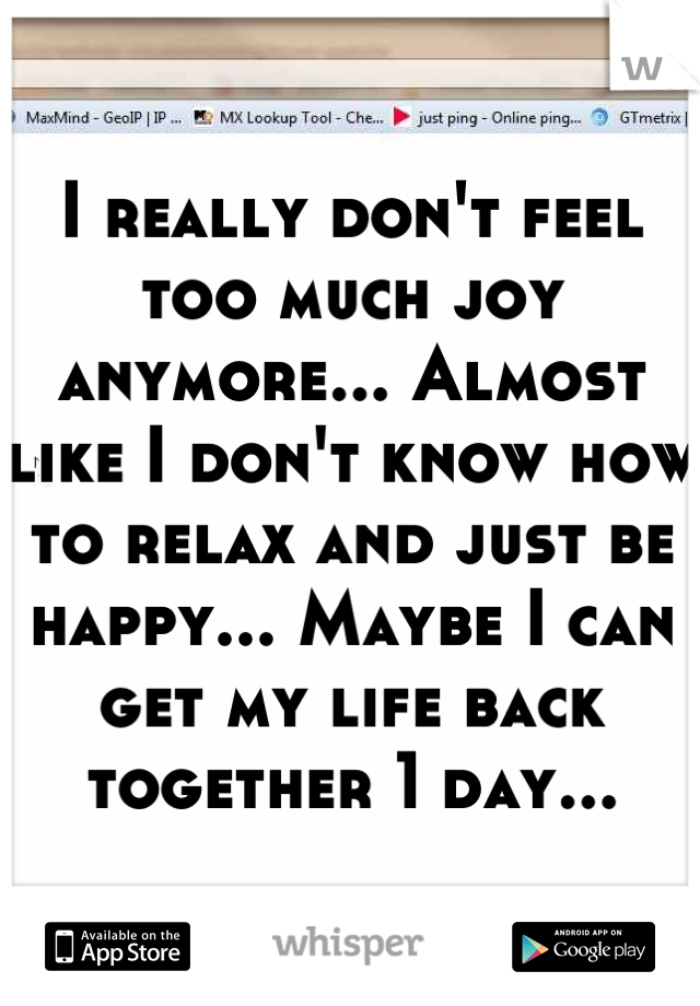 I really don't feel too much joy anymore... Almost like I don't know how to relax and just be happy... Maybe I can get my life back together 1 day...
