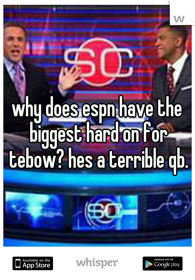 why does espn have the biggest hard on for tebow? hes a terrible qb.