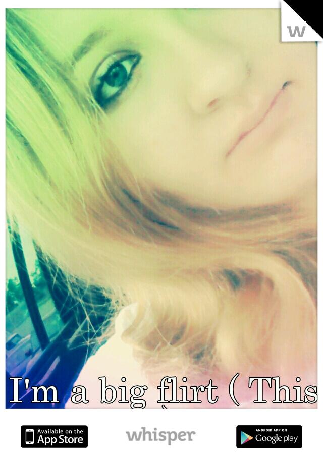 I'm a big flirt ( This is me)  <3