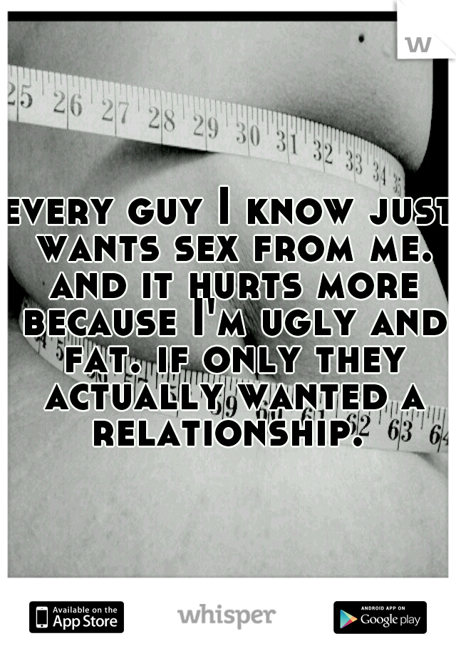 every guy I know just wants sex from me. and it hurts more because I'm ugly and fat. if only they actually wanted a relationship.