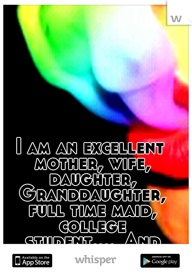 I am an excellent mother, wife, daughter, Granddaughter, full time maid, college student.... And closet pot smoker!