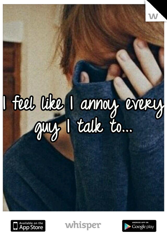 I feel like I annoy every guy I talk to...