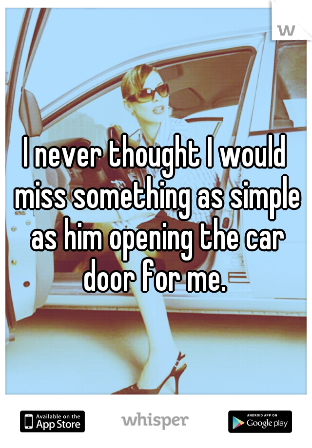 I never thought I would miss something as simple as him opening the car door for me.