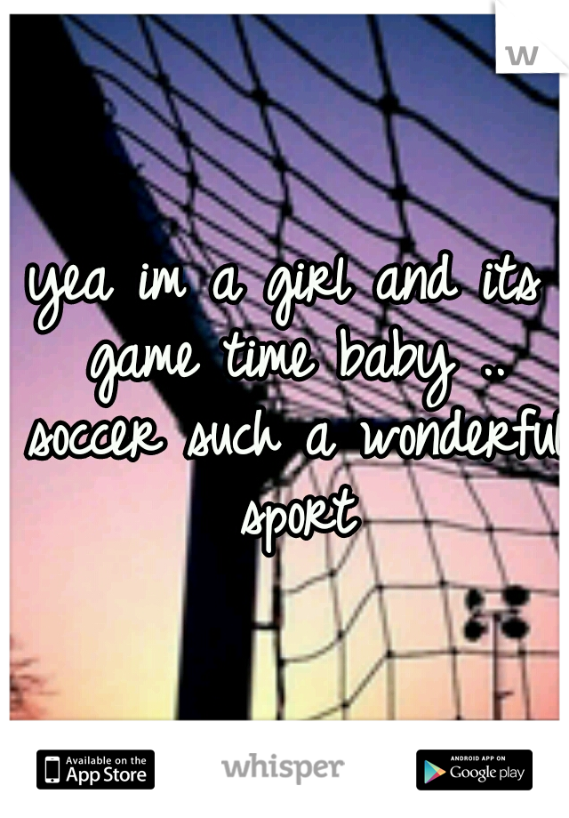 yea im a girl and its game time baby .. soccer such a wonderful sport