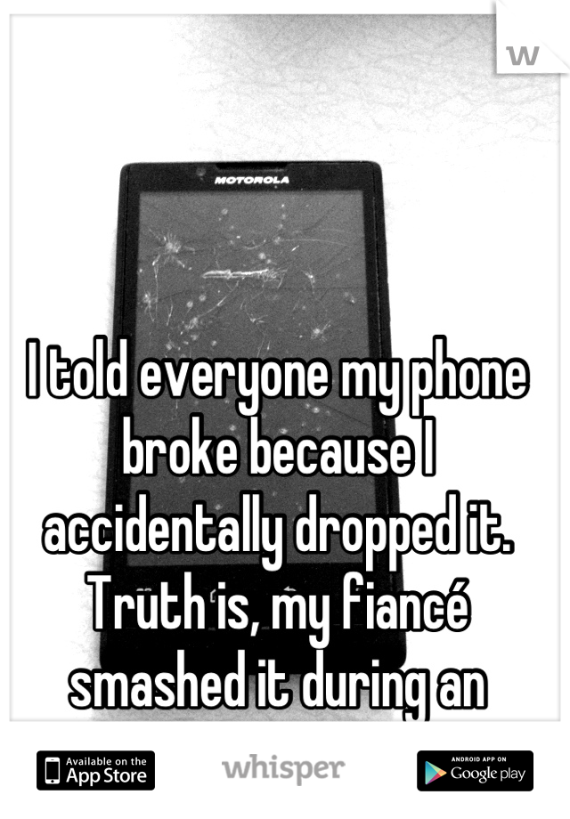 I told everyone my phone broke because I accidentally dropped it. Truth is, my fiancé smashed it during an argument...
