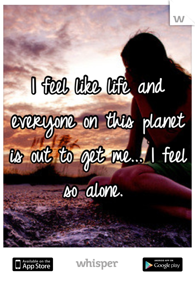 I feel like life and everyone on this planet is out to get me... I feel so alone.