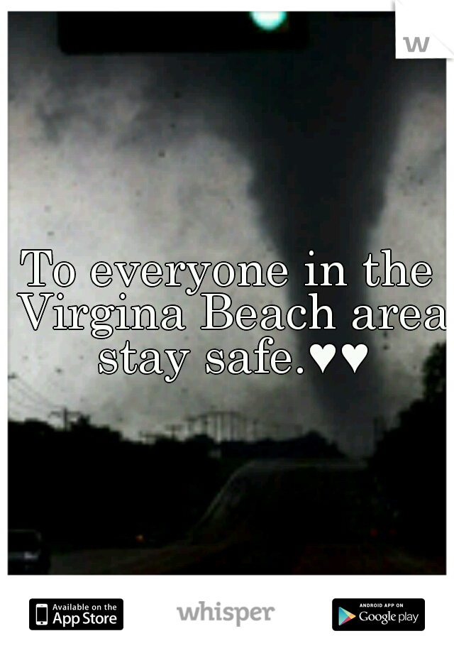 To everyone in the Virgina Beach area stay safe.♥♥