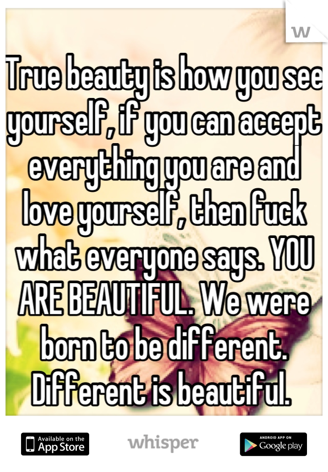 True beauty is how you see yourself, if you can accept everything you are and love yourself, then fuck what everyone says. YOU ARE BEAUTIFUL. We were born to be different. Different is beautiful.