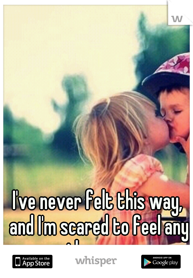 I've never felt this way, and I'm scared to feel any other way..