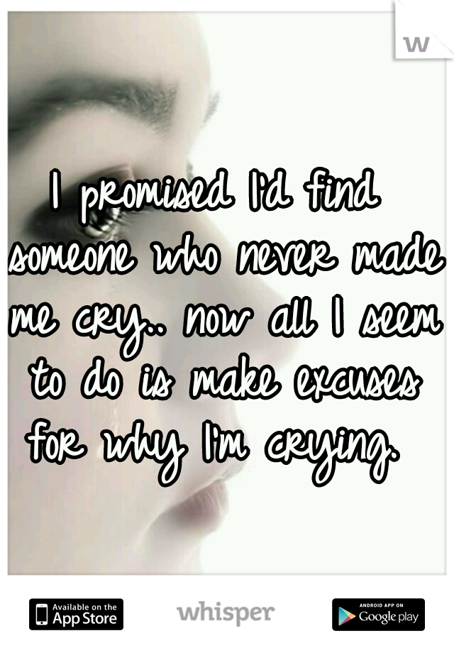 I promised I'd find someone who never made me cry.. now all I seem to do is make excuses for why I'm crying.