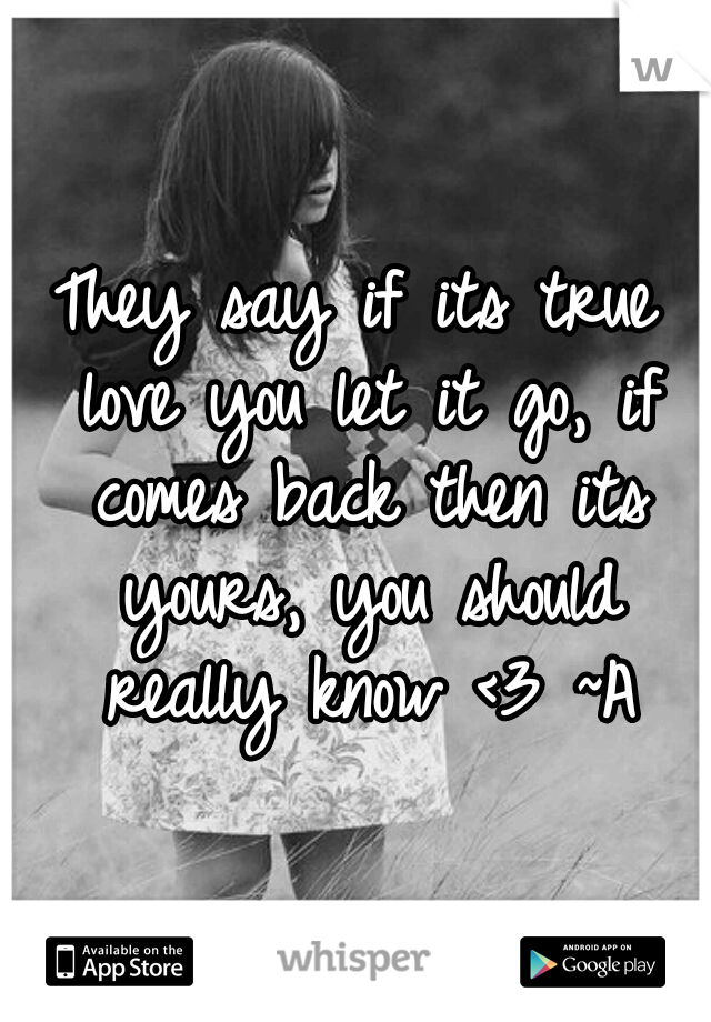 They say if its true love you let it go, if comes back then its yours, you should really know <3 ~A