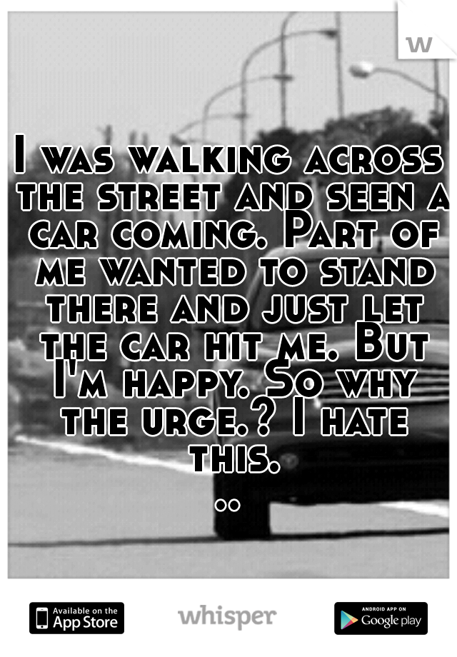 I was walking across the street and seen a car coming. Part of me wanted to stand there and just let the car hit me. But I'm happy. So why the urge.? I hate this...