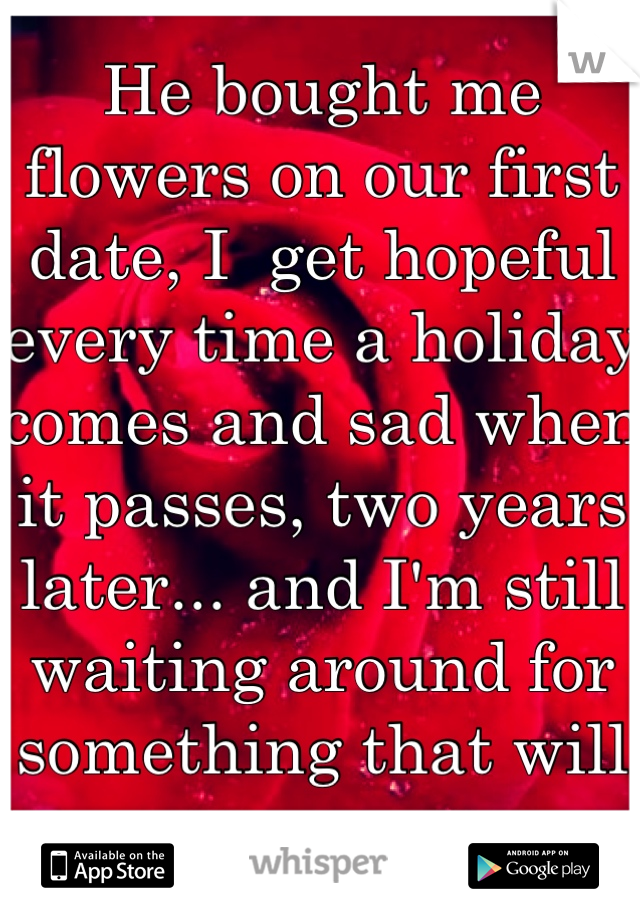 He bought me flowers on our first date, I  get hopeful every time a holiday comes and sad when it passes, two years later... and I'm still waiting around for something that will never come.
