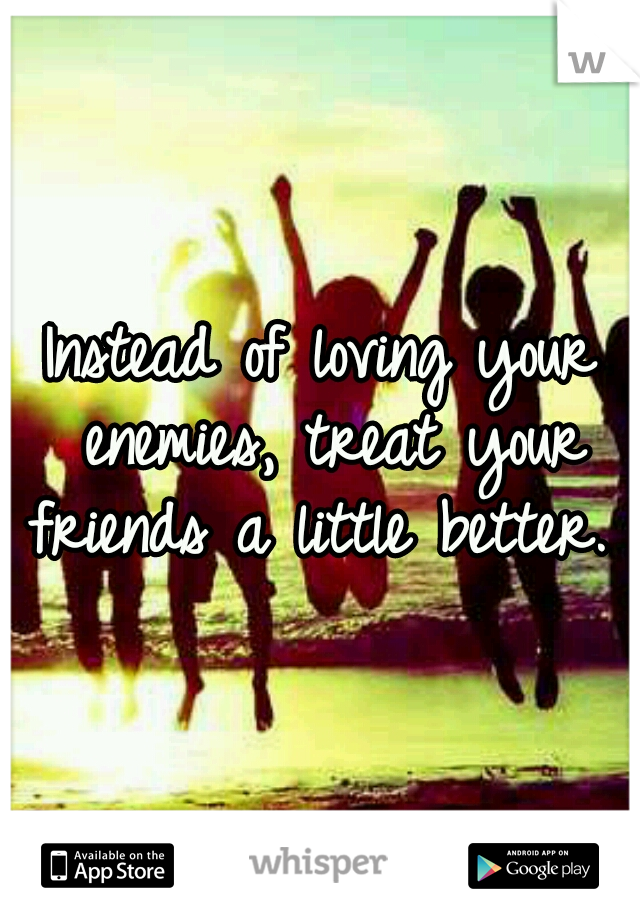 Instead of loving your enemies, treat your friends a little better.