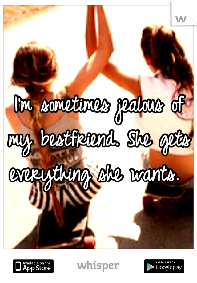 I'm sometimes jealous of my bestfriend. She gets everything she wants.