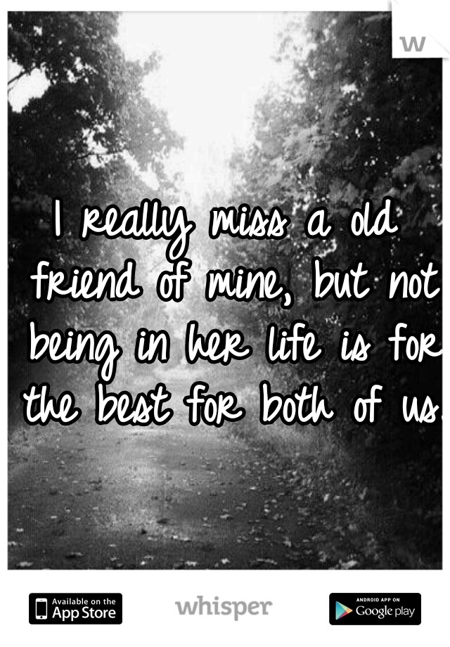I really miss a old friend of mine, but not being in her life is for the best for both of us.