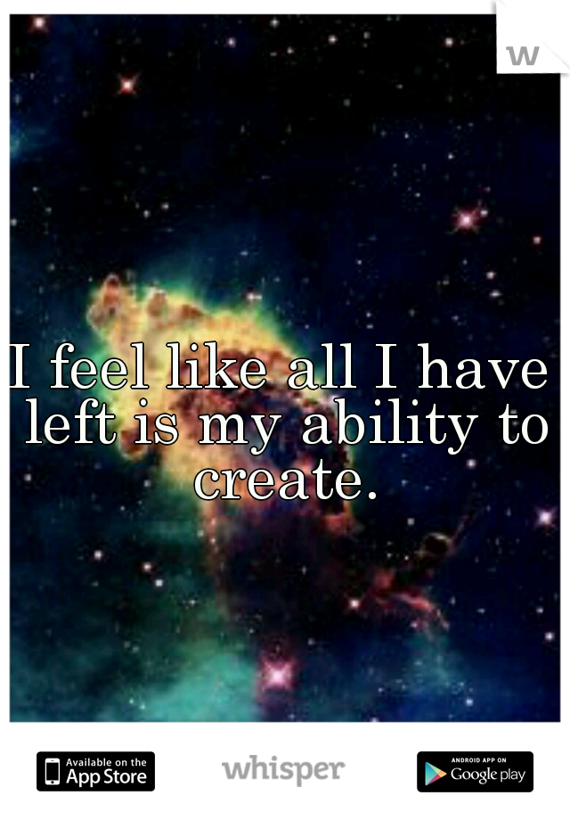 I feel like all I have left is my ability to create.