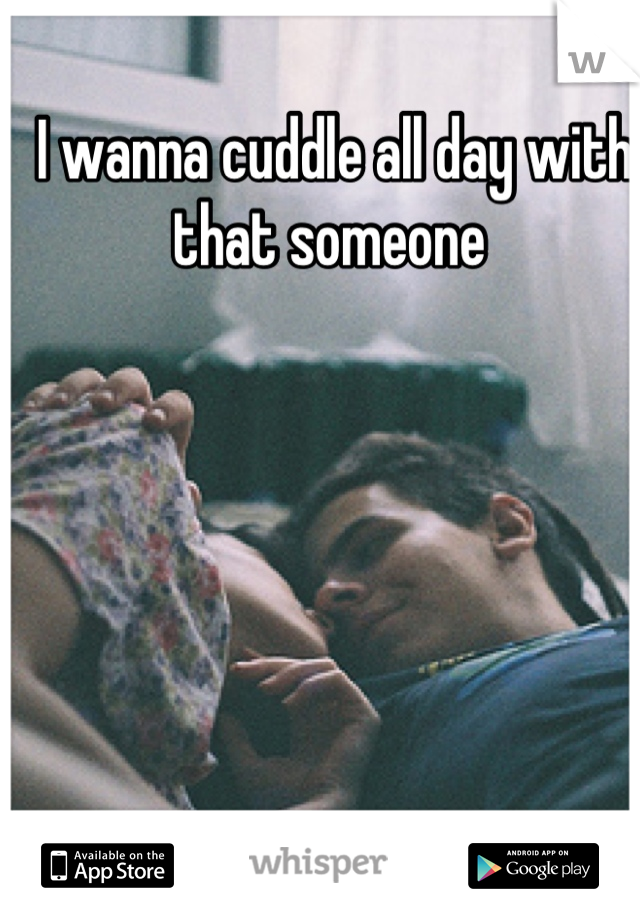 I wanna cuddle all day with that someone