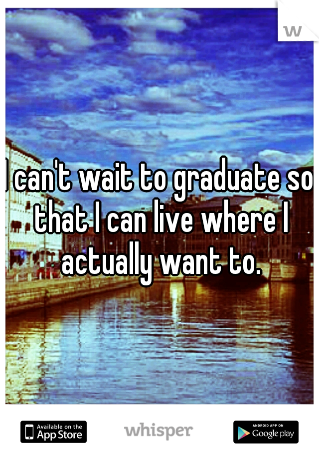 I can't wait to graduate so that I can live where I actually want to.