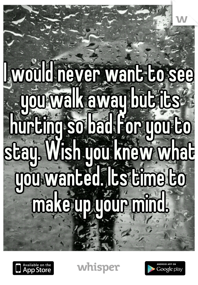 I would never want to see you walk away but its hurting so bad for you to stay. Wish you knew what you wanted. Its time to make up your mind.
