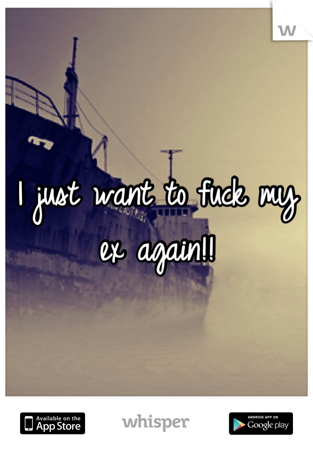 I just want to fuck my ex again!!