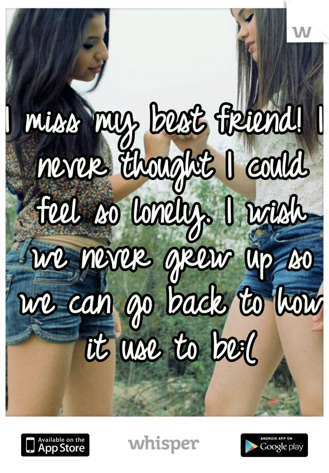 I miss my best friend! I never thought I could feel so lonely. I wish we never grew up so we can go back to how it use to be:(