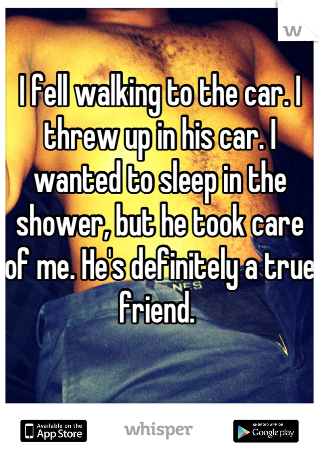 I fell walking to the car. I threw up in his car. I wanted to sleep in the shower, but he took care of me. He's definitely a true friend.