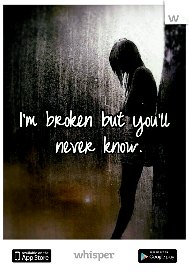 I'm broken but you'll never know.