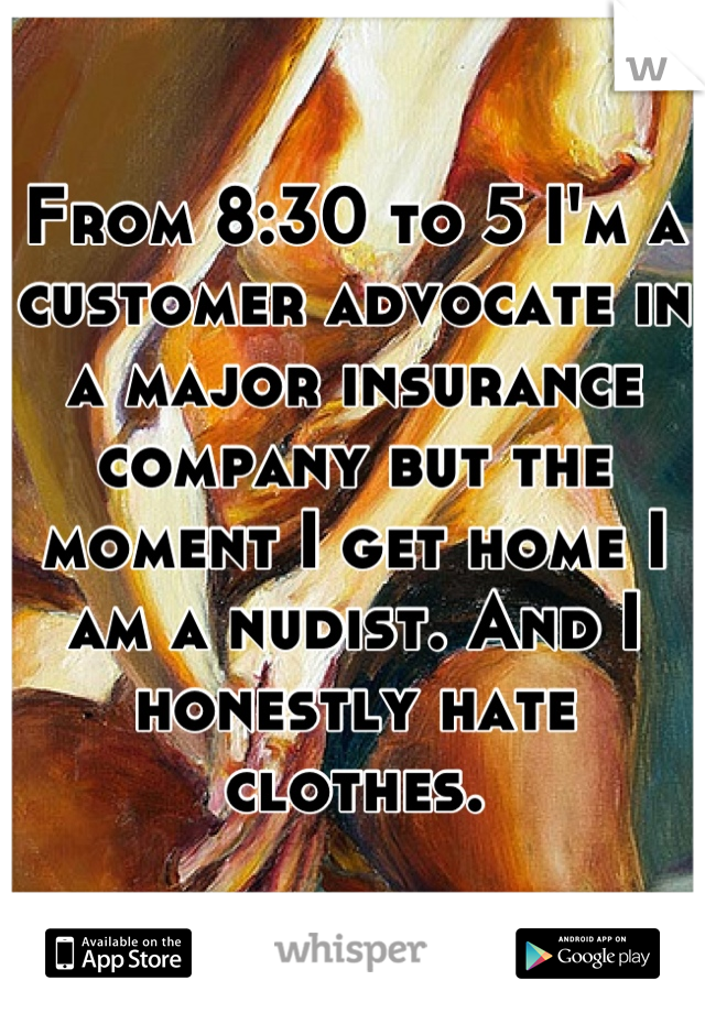 From 8:30 to 5 I'm a customer advocate in a major insurance company but the moment I get home I am a nudist. And I honestly hate clothes.