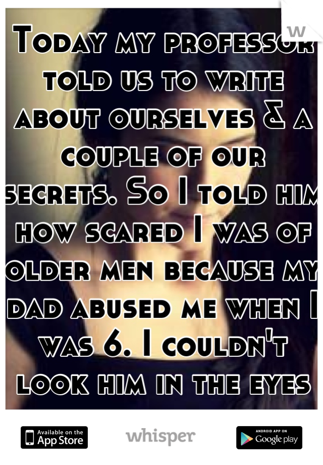 Today my professor told us to write about ourselves & a couple of our secrets. So I told him how scared I was of older men because my dad abused me when I was 6. I couldn't look him in the eyes after.