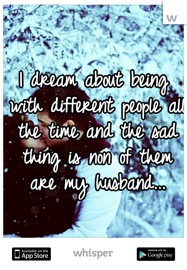I dream about being with different people all the time and the sad thing is non of them are my husband...