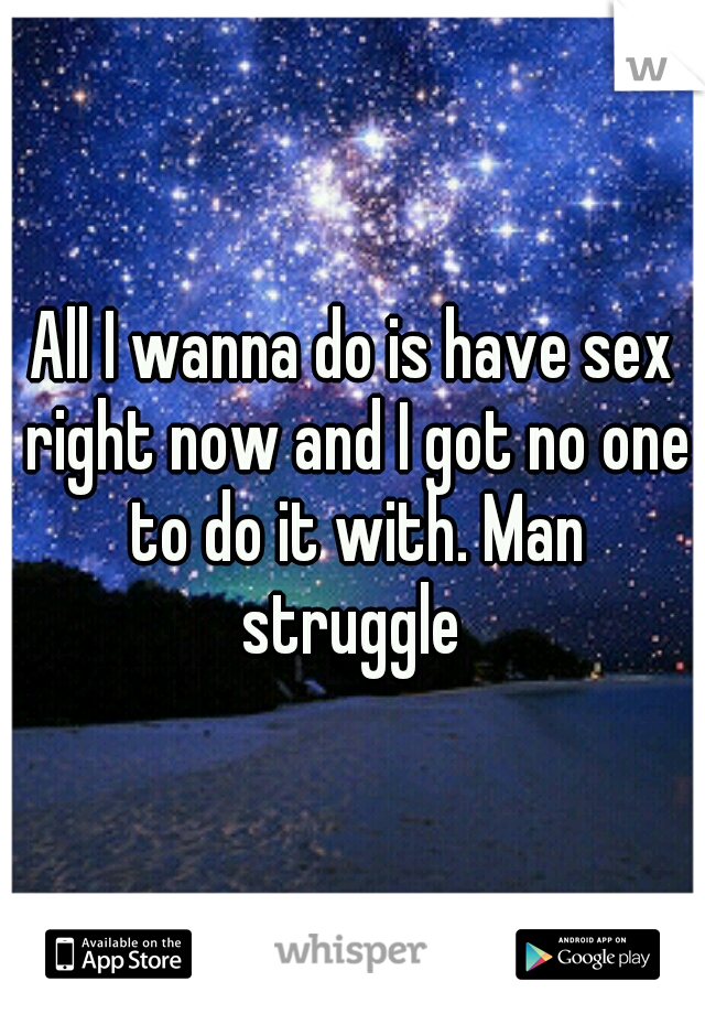 All I wanna do is have sex right now and I got no one to do it with. Man struggle