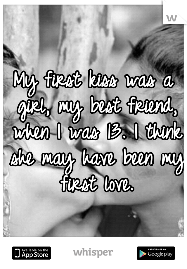 My first kiss was a girl, my best friend, when I was 13. I think she may have been my first love.