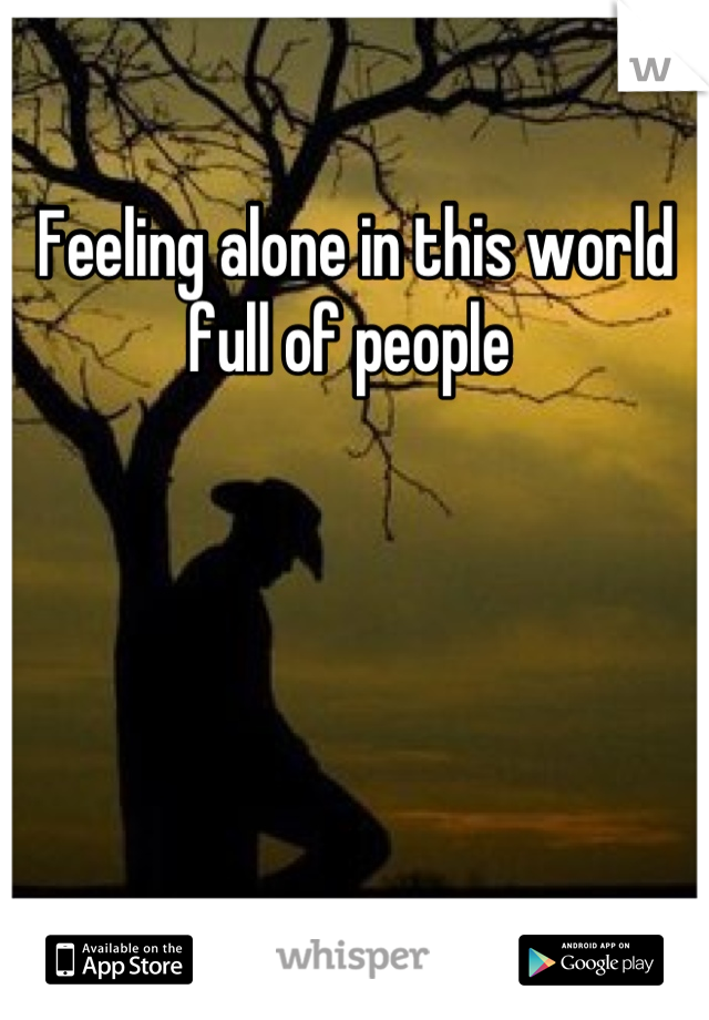 Feeling alone in this world full of people