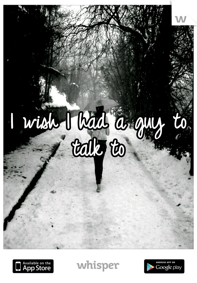 I wish I had a guy to talk to