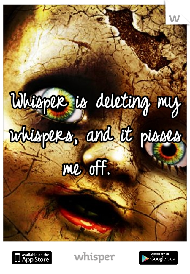 Whisper is deleting my whispers, and it pisses me off.