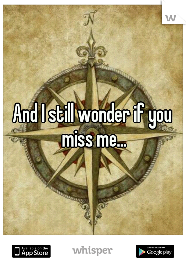 And I still wonder if you miss me...