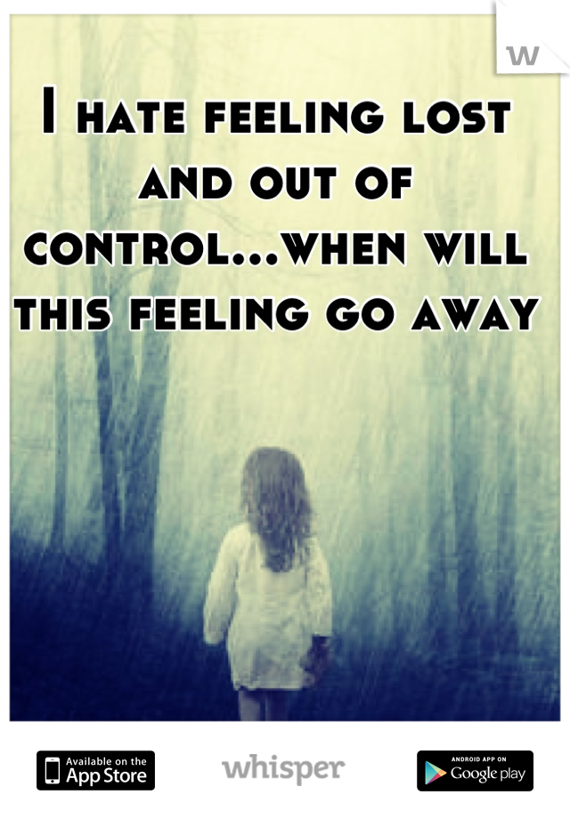 I hate feeling lost and out of control...when will this feeling go away