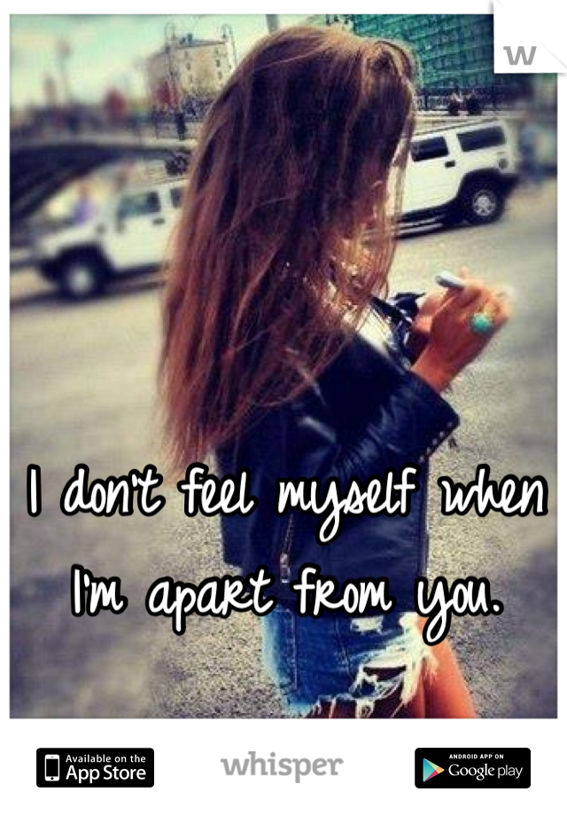 I don't feel myself when I'm apart from you.