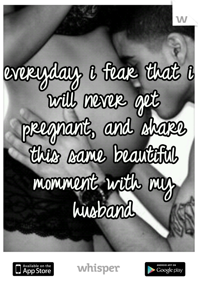 everyday i fear that i will never get pregnant, and share this same beautiful momment with my husband