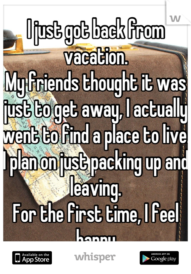 I just got back from vacation. My friends thought it was just to get away, I actually went to find a place to live.  I plan on just packing up and leaving. For the first time, I feel happy
