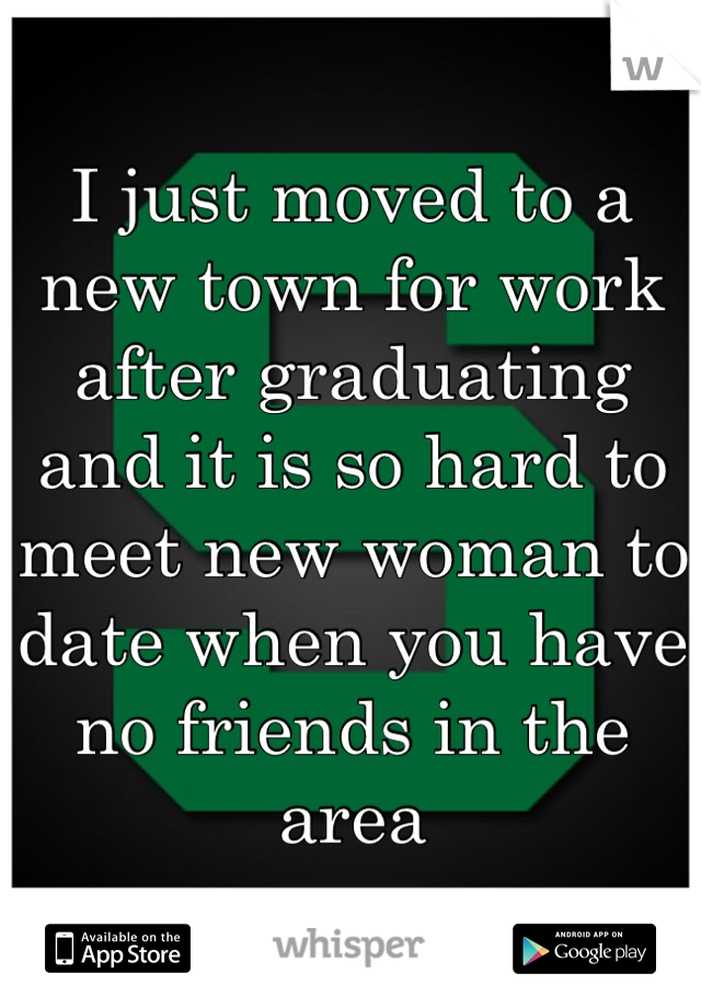 I just moved to a new town for work after graduating and it is so hard to meet new woman to date when you have no friends in the area