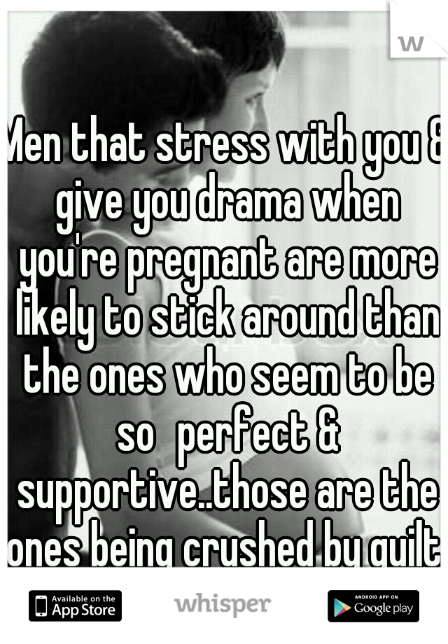 Men that stress with you & give you drama when you're pregnant are more likely to stick around than the ones who seem to be so perfect & supportive..those are the ones being crushed by guilt.