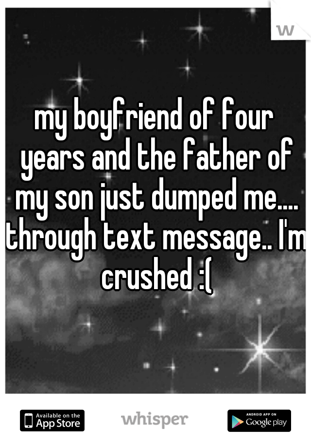 my boyfriend of four years and the father of my son just dumped me.... through text message.. I'm crushed :(