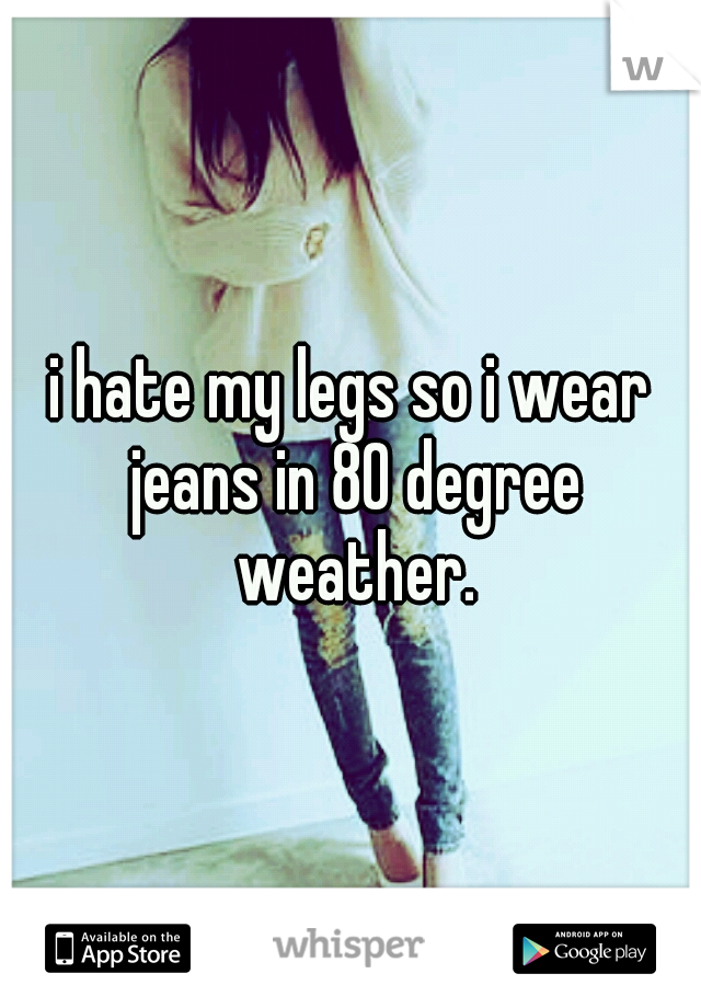 i hate my legs so i wear jeans in 80 degree weather.