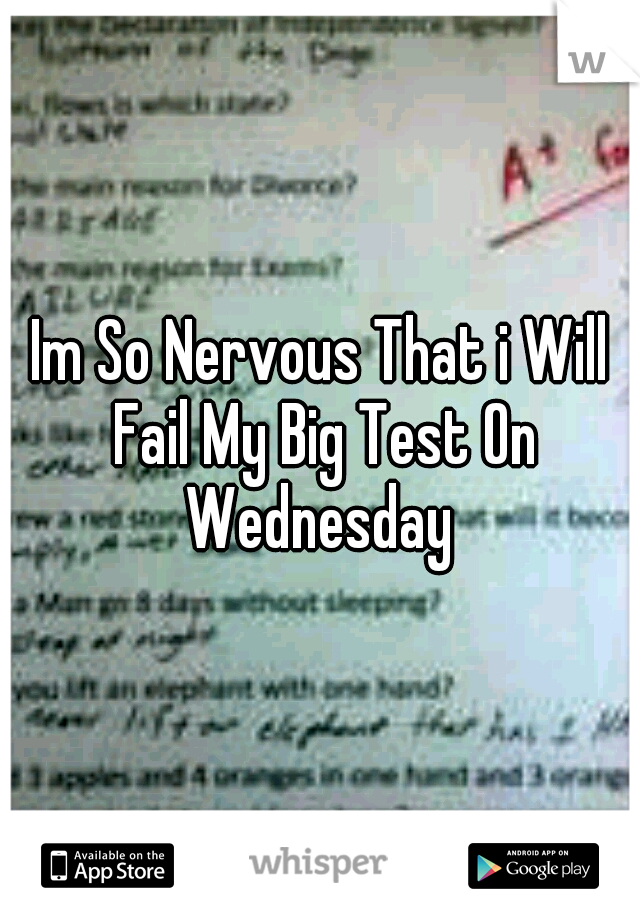 Im So Nervous That i Will Fail My Big Test On Wednesday