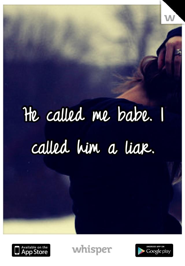 He called me babe. I called him a liar.