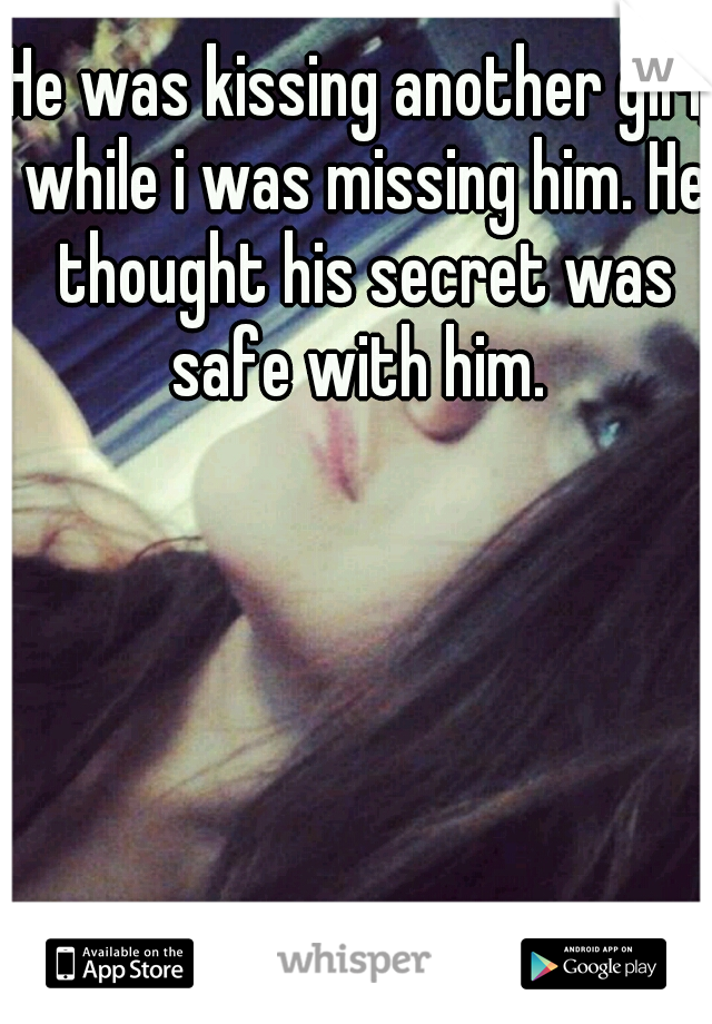 He was kissing another girl, while i was missing him. He thought his secret was safe with him.