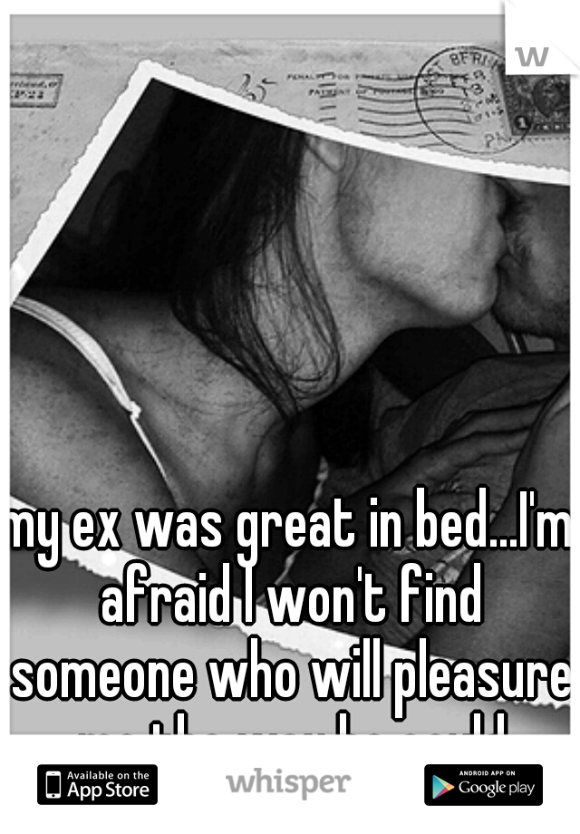 my ex was great in bed...I'm afraid I won't find someone who will pleasure me the way he could